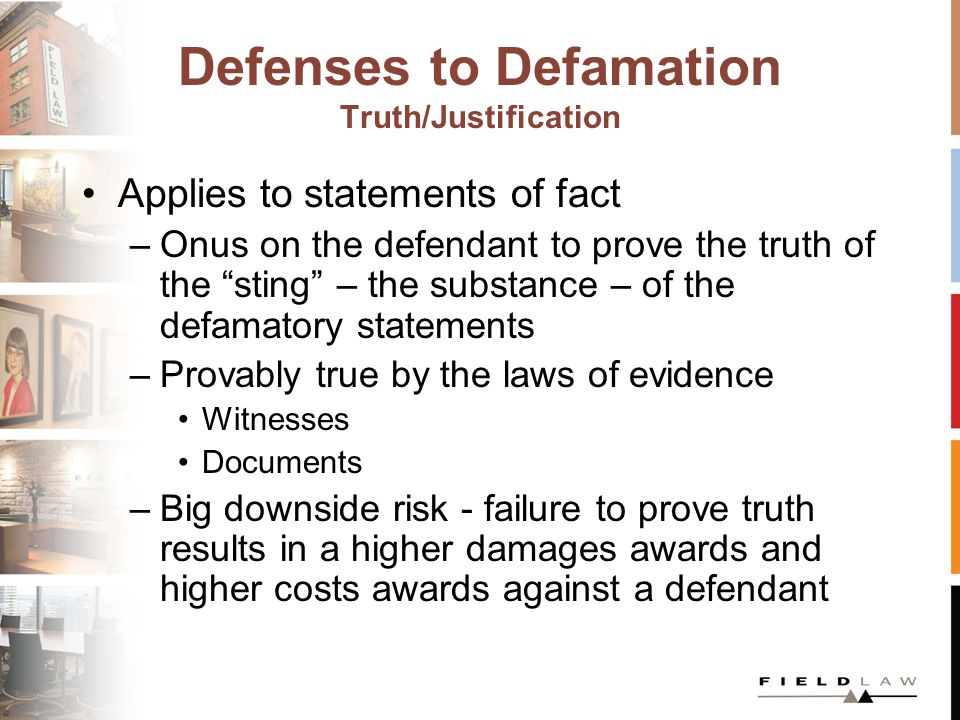 Defenses to Defamation Truth/Justification Applies to statements of fact –Onus on the defendant to prove the truth of the sting – the substance – of the defamatory statements –Provably true by the laws of evidence Witnesses Documents –Big downside risk - failure to prove truth results in a higher damages awards and higher costs awards against a defendant