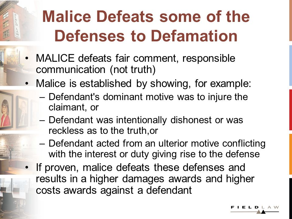 Malice Defeats some of the Defenses to Defamation MALICE defeats fair comment, responsible communication (not truth) Malice is established by showing, for example: –Defendant s dominant motive was to injure the claimant, or –Defendant was intentionally dishonest or was reckless as to the truth,or –Defendant acted from an ulterior motive conflicting with the interest or duty giving rise to the defense If proven, malice defeats these defenses and results in a higher damages awards and higher costs awards against a defendant