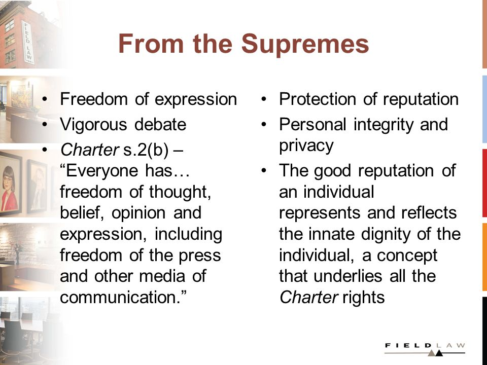 From the Supremes Freedom of expression Vigorous debate Charter s.2(b) – Everyone has… freedom of thought, belief, opinion and expression, including freedom of the press and other media of communication. Protection of reputation Personal integrity and privacy The good reputation of an individual represents and reflects the innate dignity of the individual, a concept that underlies all the Charter rights