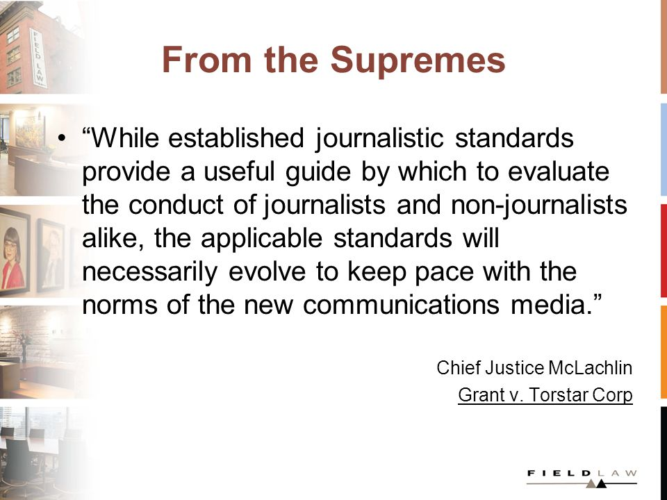 From the Supremes While established journalistic standards provide a useful guide by which to evaluate the conduct of journalists and non-journalists alike, the applicable standards will necessarily evolve to keep pace with the norms of the new communications media. Chief Justice McLachlin Grant v.