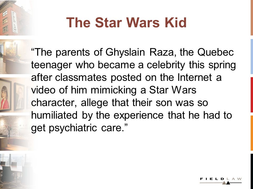 The Star Wars Kid The revelation is made in a lawsuit his parents have filed against the families of four classmates they accuse of maliciously turning their son into an object of mockery. Globe and Mail July 23, 2003 http://www.theglobeandmail.com/news/techn ology/parents-file-lawsuit-over-star-wars-kid- video/article1008338/