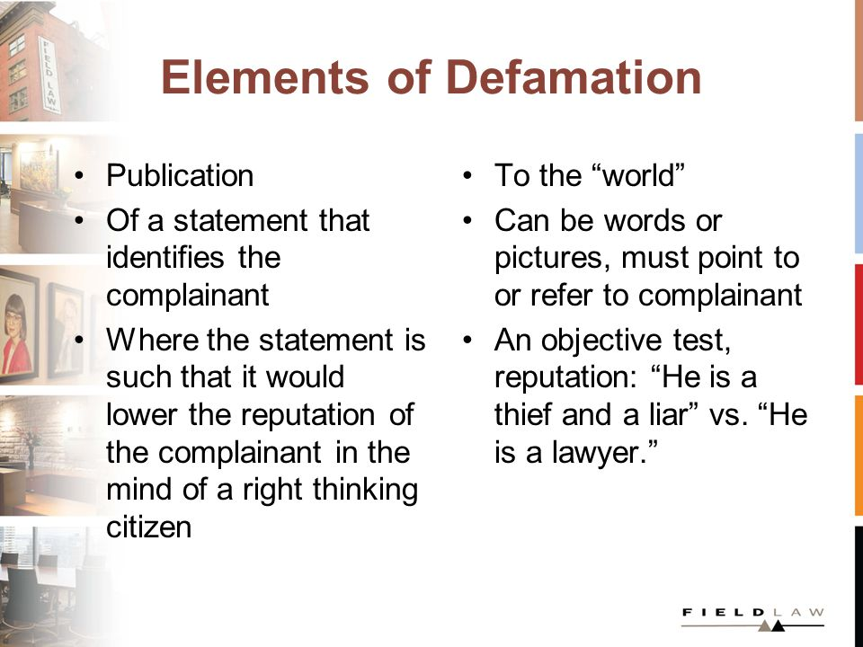 Elements of Defamation Publication Of a statement that identifies the complainant Where the statement is such that it would lower the reputation of the complainant in the mind of a right thinking citizen To the world Can be words or pictures, must point to or refer to complainant An objective test, reputation: He is a thief and a liar vs.
