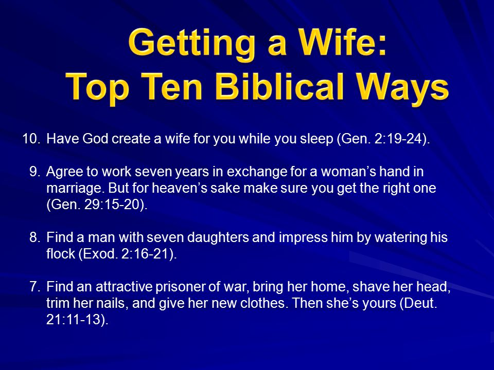 10.Have God create a wife for you while you sleep (Gen. 2:19-24). 9.Agree to work seven years in exchange for a woman's hand in marriage. But for heav