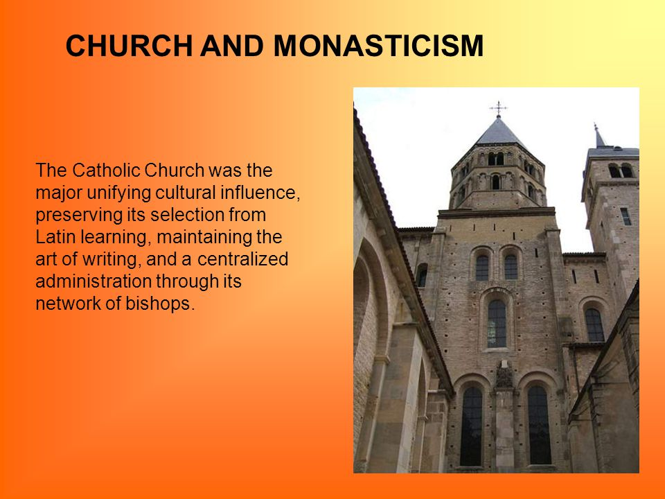 CHURCH AND MONASTICISM The Catholic Church was the major unifying cultural influence, preserving its selection from Latin learning, maintaining the art of writing, and a centralized administration through its network of bishops.