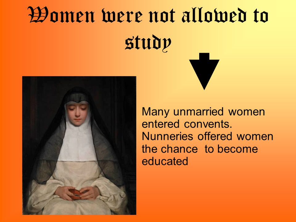 Women were not allowed to study Many unmarried women entered convents.