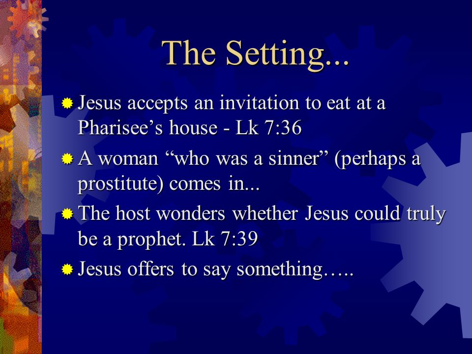 The Parable …  A creditor had two debtors - Lk 7:41  The debtors could not repay, yet the creditor forgave them both - Lk 7:42a