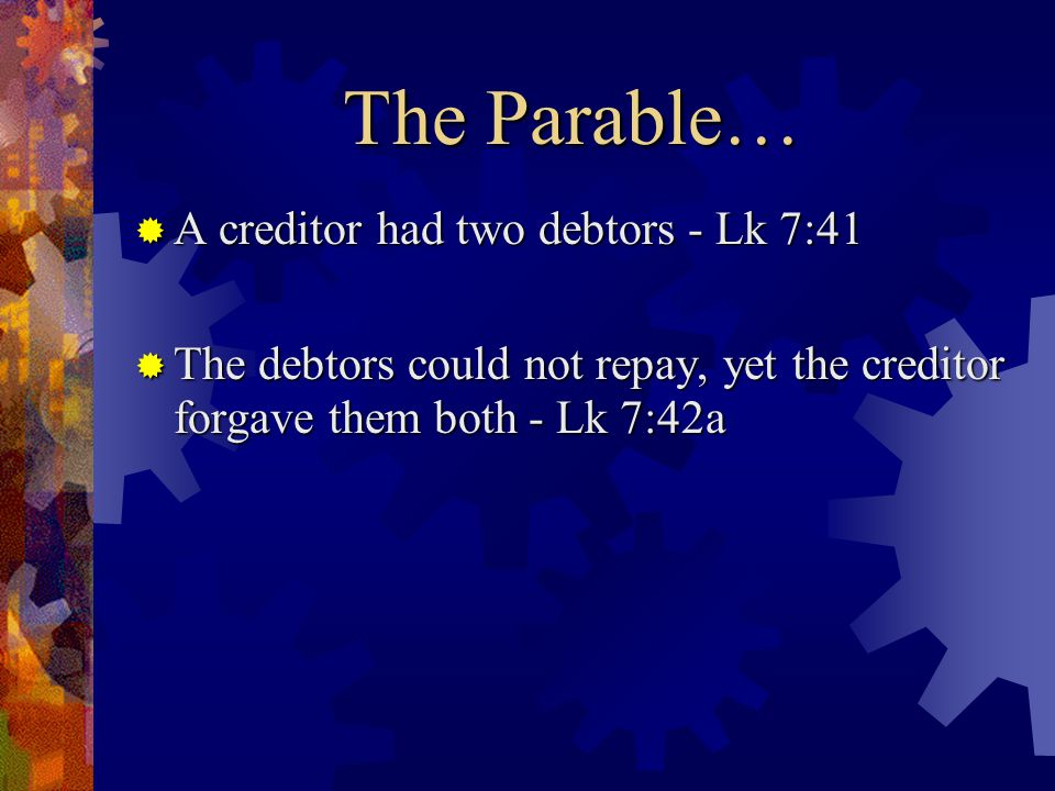 The Parable …  A creditor had two debtors - Lk 7:41  The debtors could not repay, yet the creditor forgave them both - Lk 7:42a