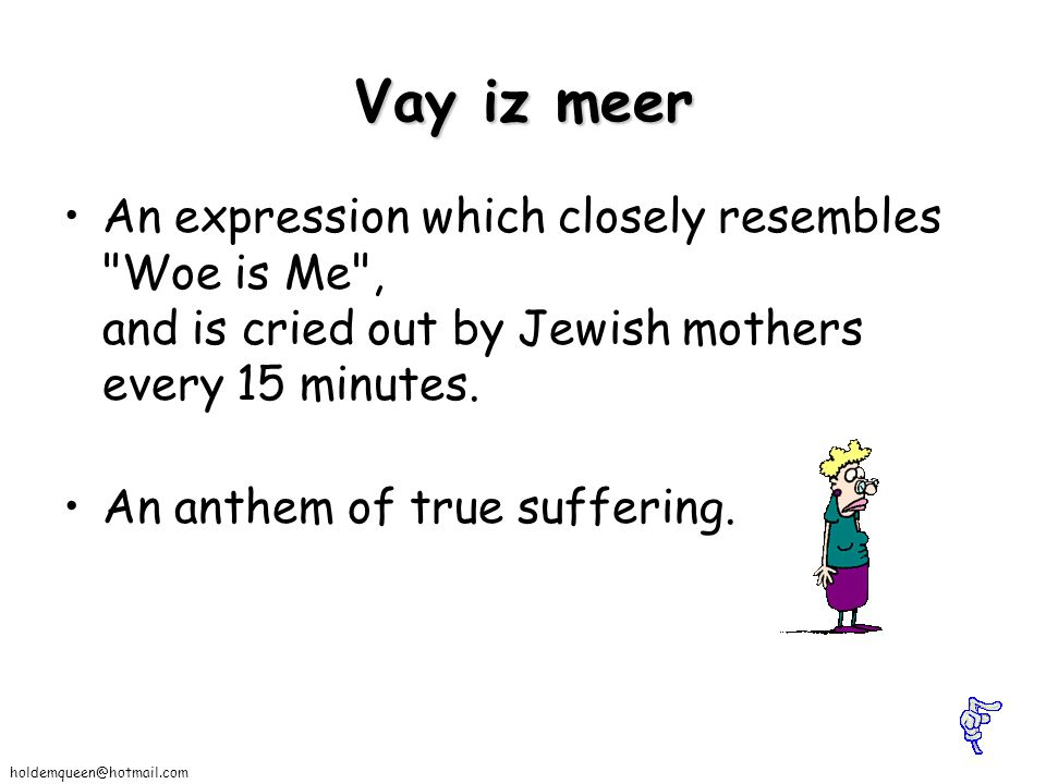Vay iz meer An expression which closely resembles Woe is Me , and is cried out by Jewish mothers every 15 minutes.