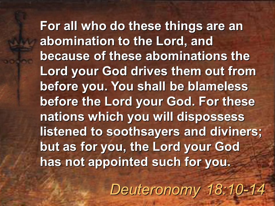 For all who do these things are an abomination to the Lord, and because of these abominations the Lord your God drives them out from before you.
