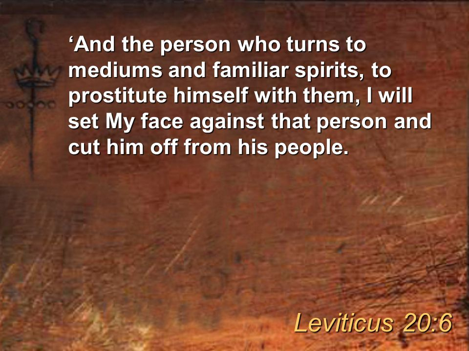 'And the person who turns to mediums and familiar spirits, to prostitute himself with them, I will set My face against that person and cut him off from his people.