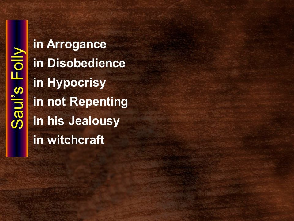 in Arrogance in Disobedience in Hypocrisy in not Repenting in his Jealousy in witchcraft Saul's Folly