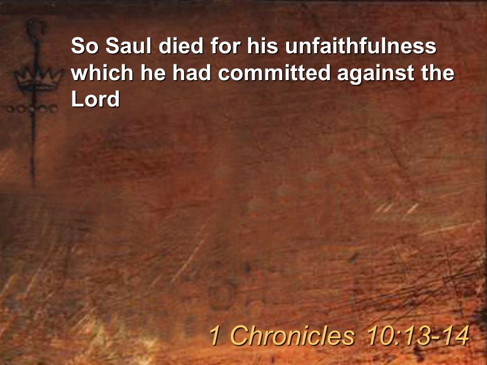 So Saul died for his unfaithfulness which he had committed against the Lord 1 Chronicles 10:13-14