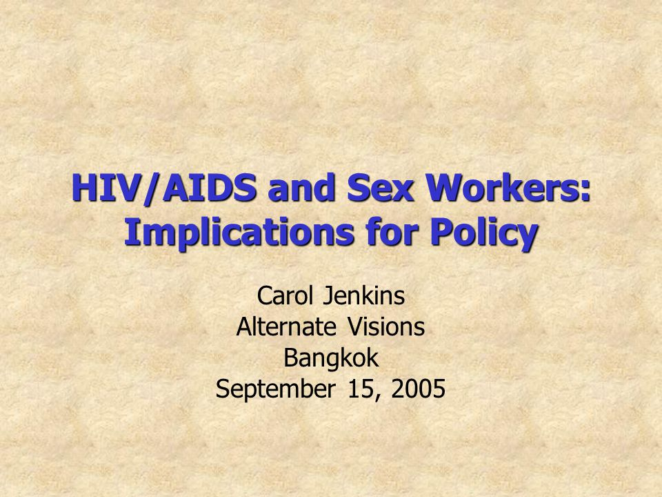 HIV/AIDS and Sex Workers: Implications for Policy Carol Jenkins Alternate Visions Bangkok September 15, 2005