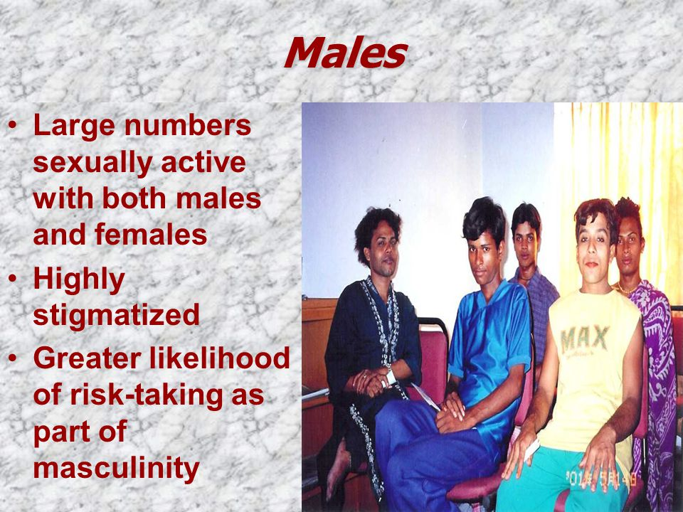 Males Large numbers sexually active with both males and females Highly stigmatized Greater likelihood of risk-taking as part of masculinity