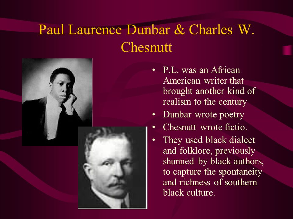 Paul Laurence Dunbar & Charles W. Chesnutt P.L. was an African American writer that brought another kind of realism to the century Dunbar wrote poetry