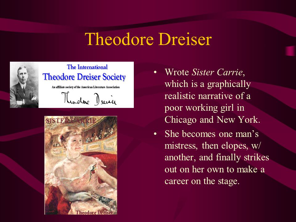 Theodore Dreiser Wrote Sister Carrie, which is a graphically realistic narrative of a poor working girl in Chicago and New York.