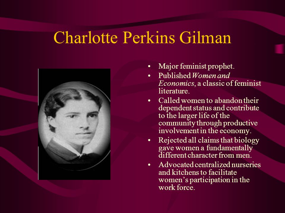 Charlotte Perkins Gilman Major feminist prophet. Published Women and Economics, a classic of feminist literature. Called women to abandon their depend