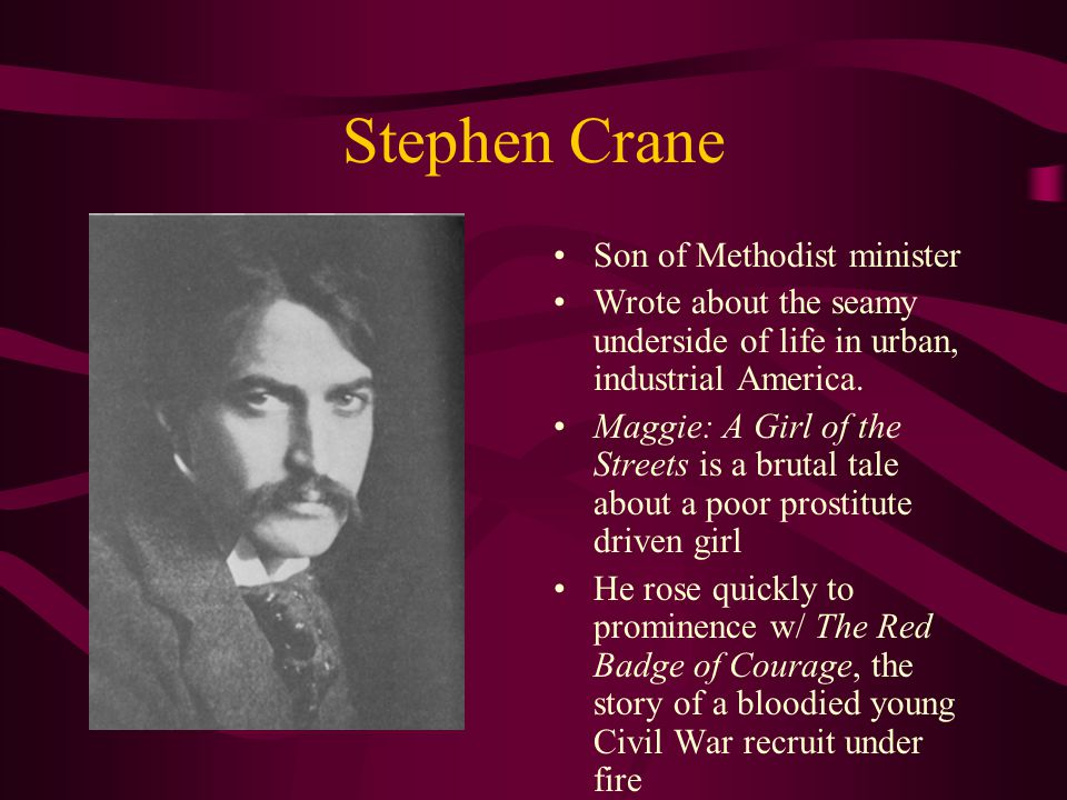 Stephen Crane Son of Methodist minister Wrote about the seamy underside of life in urban, industrial America.