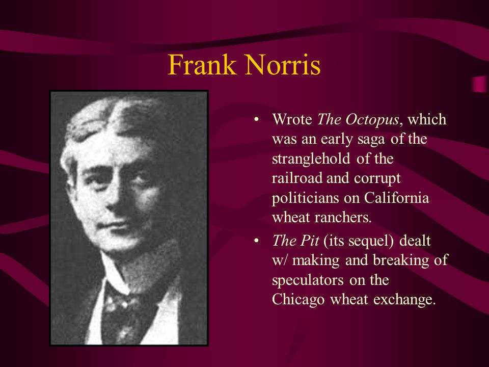 Frank Norris Wrote The Octopus, which was an early saga of the stranglehold of the railroad and corrupt politicians on California wheat ranchers.