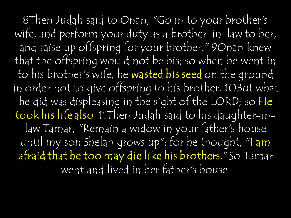 8Then Judah said to Onan, Go in to your brother s wife, and perform your duty as a brother-in-law to her, and raise up offspring for your brother. 9Onan knew that the offspring would not be his; so when he went in to his brother s wife, he wasted his seed on the ground in order not to give offspring to his brother.