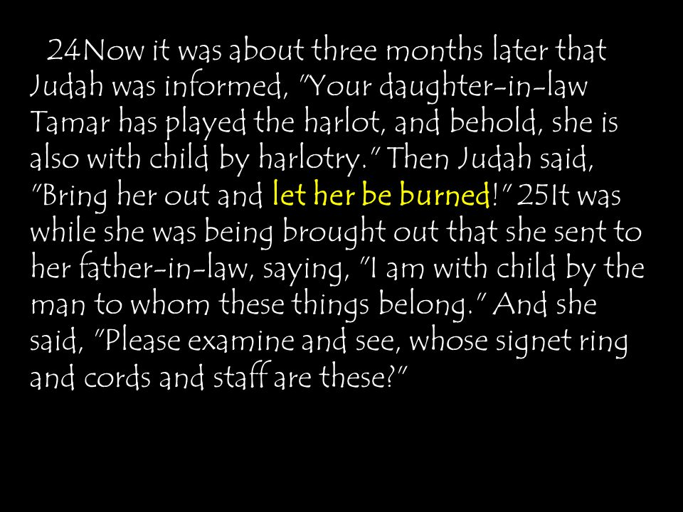 24Now it was about three months later that Judah was informed, Your daughter-in-law Tamar has played the harlot, and behold, she is also with child by harlotry. Then Judah said, Bring her out and let her be burned! 25It was while she was being brought out that she sent to her father-in-law, saying, I am with child by the man to whom these things belong. And she said, Please examine and see, whose signet ring and cords and staff are these?