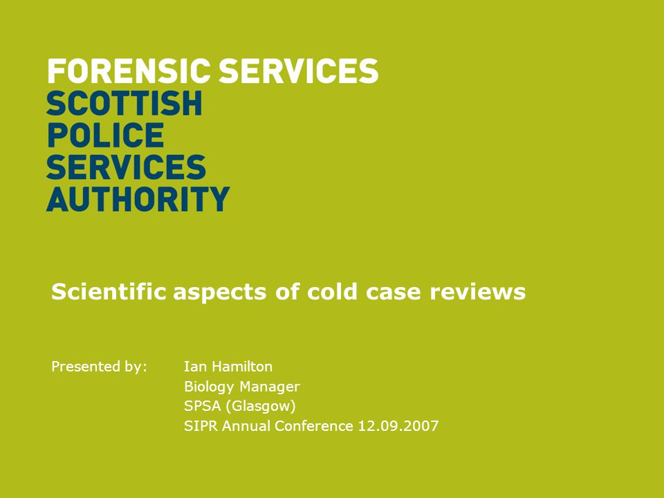 Scientific aspects of cold case reviews Presented by: Ian Hamilton Biology Manager SPSA (Glasgow) SIPR Annual Conference 12.09.2007