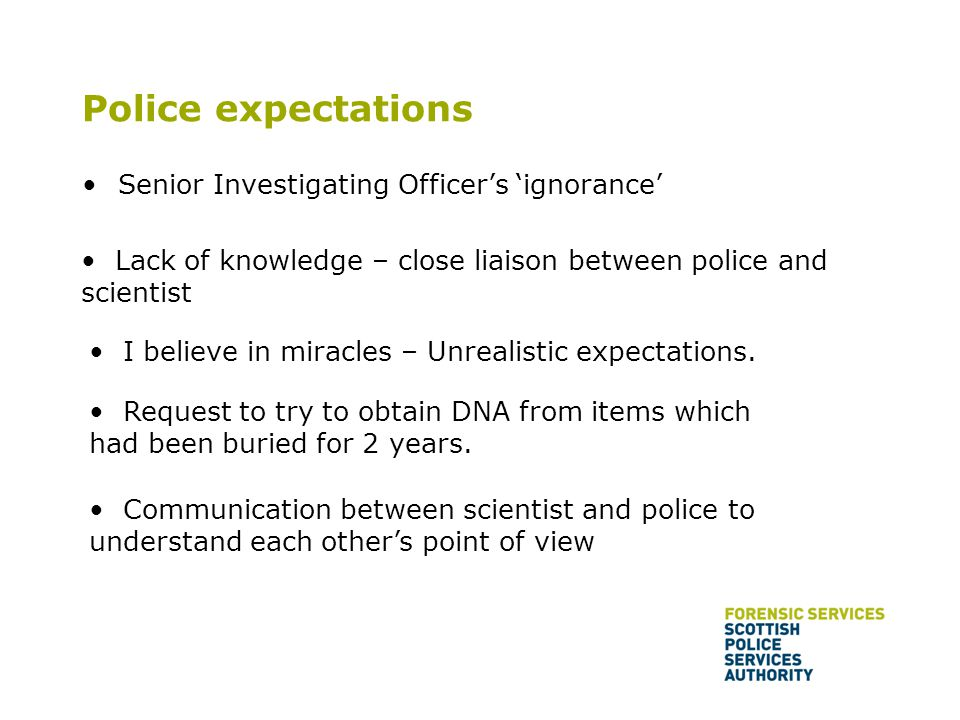 Police expectations Senior Investigating Officer's 'ignorance' Lack of knowledge – close liaison between police and scientist I believe in miracles – Unrealistic expectations.