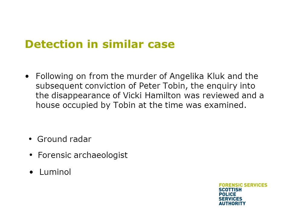 Detection in similar case Following on from the murder of Angelika Kluk and the subsequent conviction of Peter Tobin, the enquiry into the disappearan
