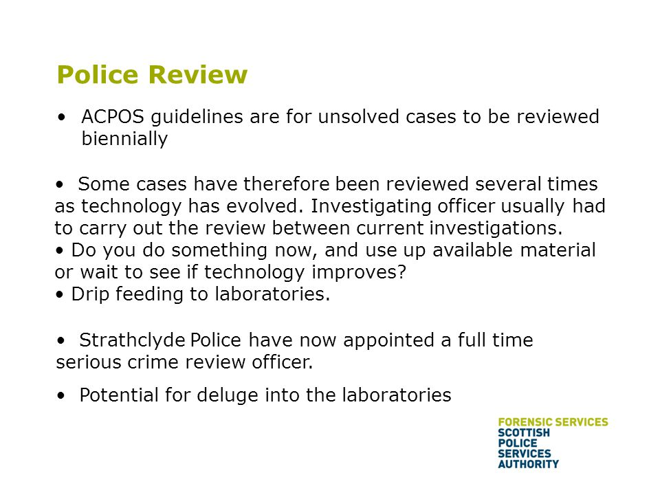 Police Review ACPOS guidelines are for unsolved cases to be reviewed biennially Some cases have therefore been reviewed several times as technology has evolved.