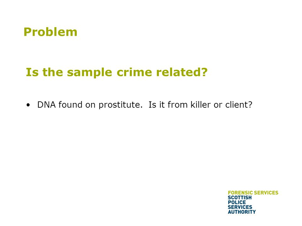 Is the sample crime related? DNA found on prostitute. Is it from killer or client? Problem