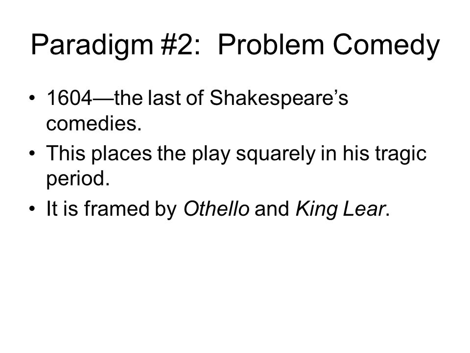 Paradigm #2: Problem Comedy 1604—the last of Shakespeare's comedies.
