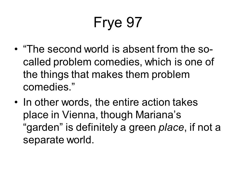 Frye 97 The second world is absent from the so- called problem comedies, which is one of the things that makes them problem comedies. In other words, the entire action takes place in Vienna, though Mariana's garden is definitely a green place, if not a separate world.
