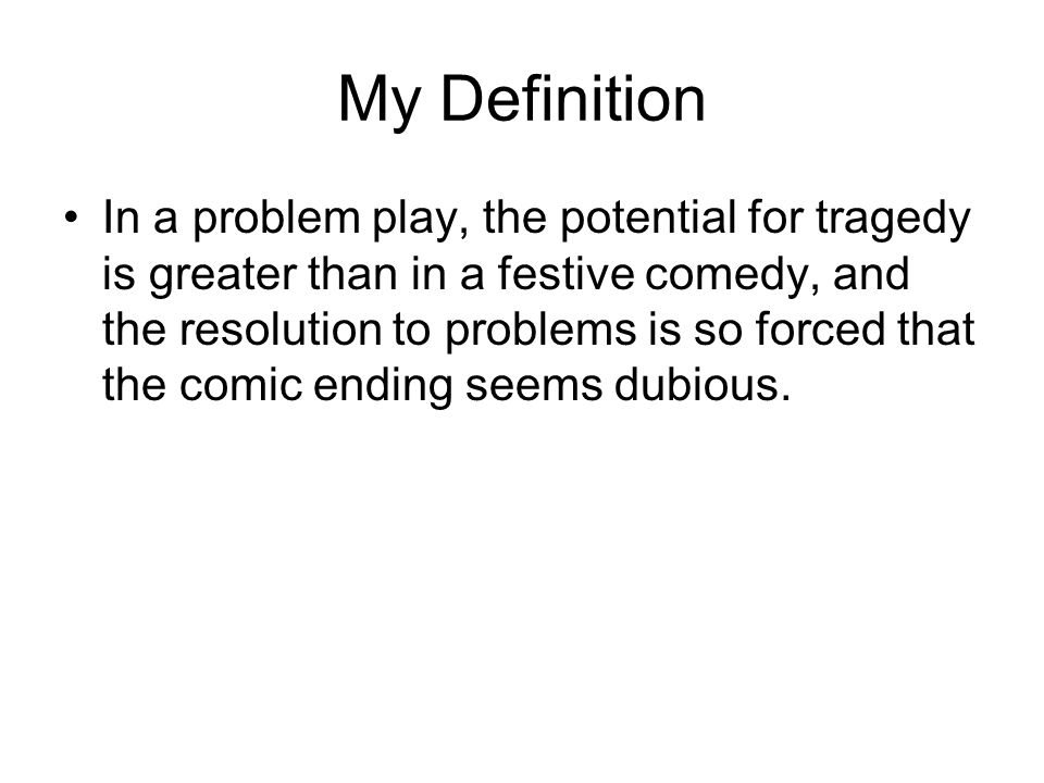 My Definition In a problem play, the potential for tragedy is greater than in a festive comedy, and the resolution to problems is so forced that the comic ending seems dubious.