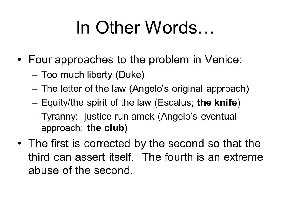 In Other Words… Four approaches to the problem in Venice: –Too much liberty (Duke) –The letter of the law (Angelo's original approach) –Equity/the spirit of the law (Escalus; the knife) –Tyranny: justice run amok (Angelo's eventual approach; the club) The first is corrected by the second so that the third can assert itself.