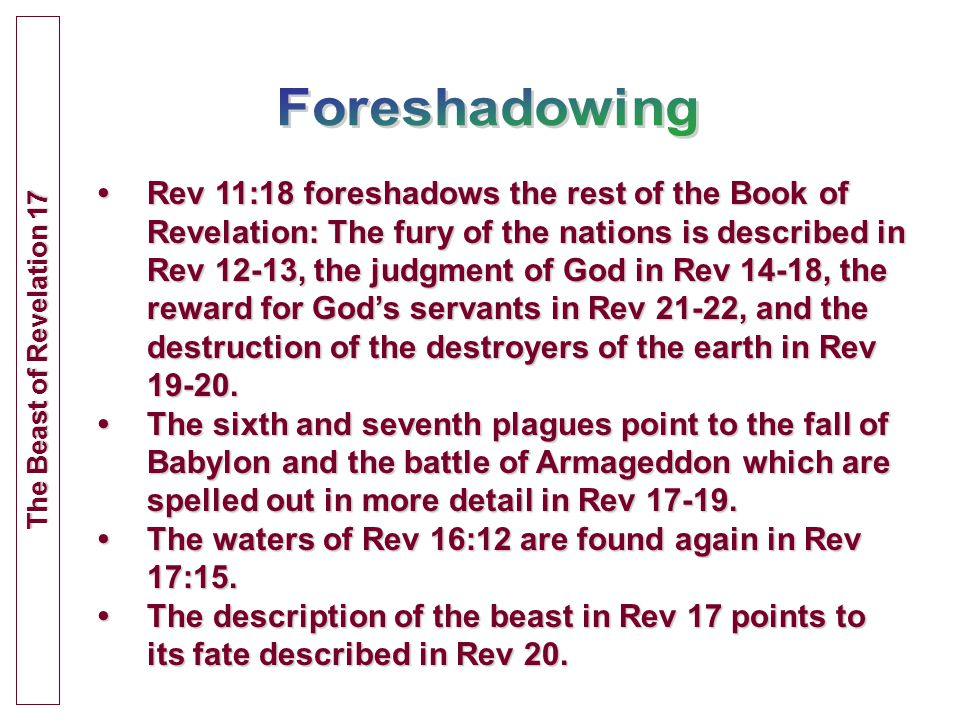 Rev 11:18 foreshadows the rest of the Book of Revelation: The fury of the nations is described in Rev 12-13, the judgment of God in Rev 14-18, the reward for God's servants in Rev 21-22, and the destruction of the destroyers of the earth in Rev 19-20.Rev 11:18 foreshadows the rest of the Book of Revelation: The fury of the nations is described in Rev 12-13, the judgment of God in Rev 14-18, the reward for God's servants in Rev 21-22, and the destruction of the destroyers of the earth in Rev 19-20.