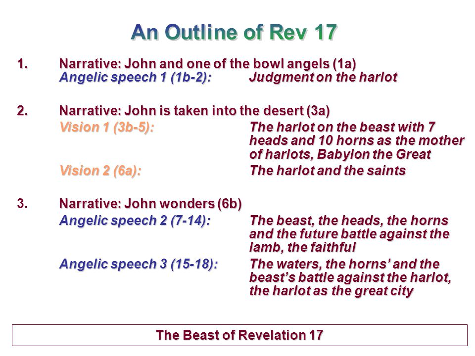 1.Narrative: John and one of the bowl angels (1a) Angelic speech 1 (1b-2):Judgment on the harlot 2.Narrative: John is taken into the desert (3a) Vision 1 (3b-5):The harlot on the beast with 7 heads and 10 horns as the mother of harlots, Babylon the Great Vision 2 (6a):The harlot and the saints Narrative: John wonders (6b) 3.Narrative: John wonders (6b) Angelic speech 2 (7-14):The beast, the heads, the horns and the future battle against the lamb, the faithful Angelic speech 3 (15-18):The waters, the horns' and the beast's battle against the harlot, the harlot as the great city Angelic speech 3 (15-18): The waters, the horns' and the beast's battle against the harlot, the harlot as the great city The Beast of Revelation 17