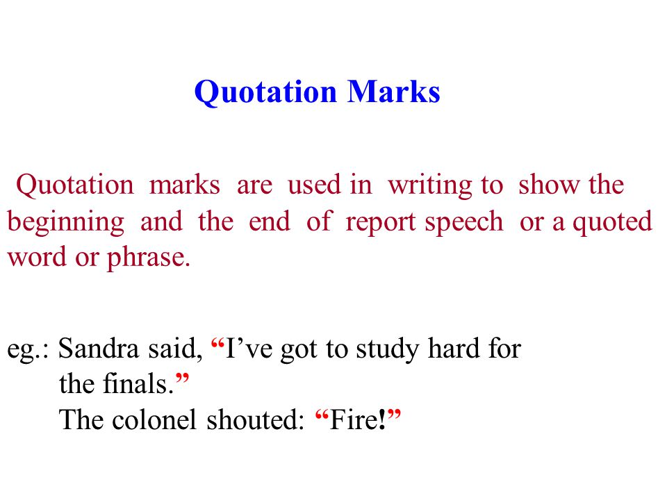Quotation Marks Quotation marks are used in writing to show the beginning and the end of report speech or a quoted word or phrase.