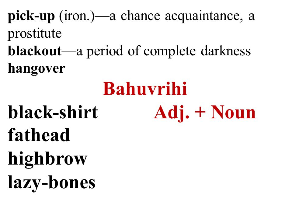 pick-up (iron.)—a chance acquaintance, a prostitute blackout—a period of complete darkness hangover Bahuvrihi black-shirtAdj.