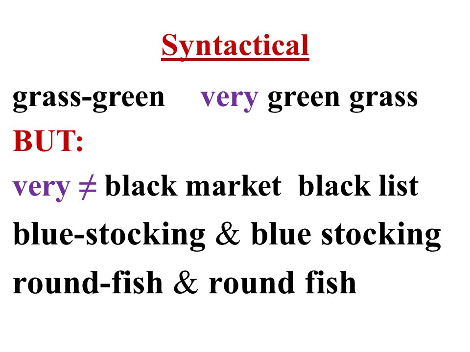 Syntactical grass-greenvery green grass BUT: very ≠ black market black list blue-stocking & blue stocking round-fish & round fish