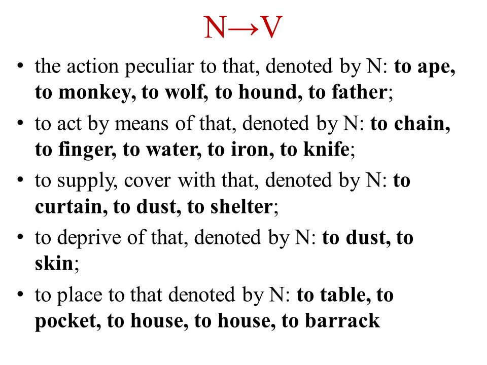 N→V the action peculiar to that, denoted by N: to ape, to monkey, to wolf, to hound, to father; to act by means of that, denoted by N: to chain, to finger, to water, to iron, to knife; to supply, cover with that, denoted by N: to curtain, to dust, to shelter; to deprive of that, denoted by N: to dust, to skin; to place to that denoted by N: to table, to pocket, to house, to house, to barrack