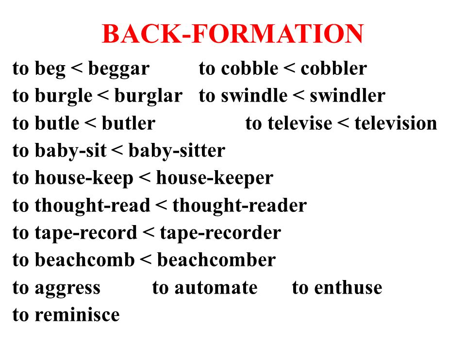 BACK-FORMATION to beg < beggarto cobble < cobbler to burgle < burglarto swindle < swindler to butle < butlerto televise < television to baby-sit < baby-sitter to house-keep < house-keeper to thought-read < thought-reader to tape-record < tape-recorder to beachcomb < beachcomber to aggressto automateto enthuse to reminisce