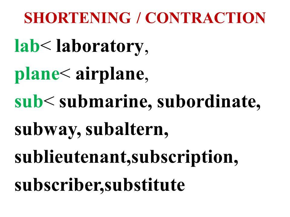 SHORTENING / CONTRACTION lab< laboratory, plane< airplane, sub< submarine, subordinate, subway, subaltern, sublieutenant,subscription, subscriber,subs