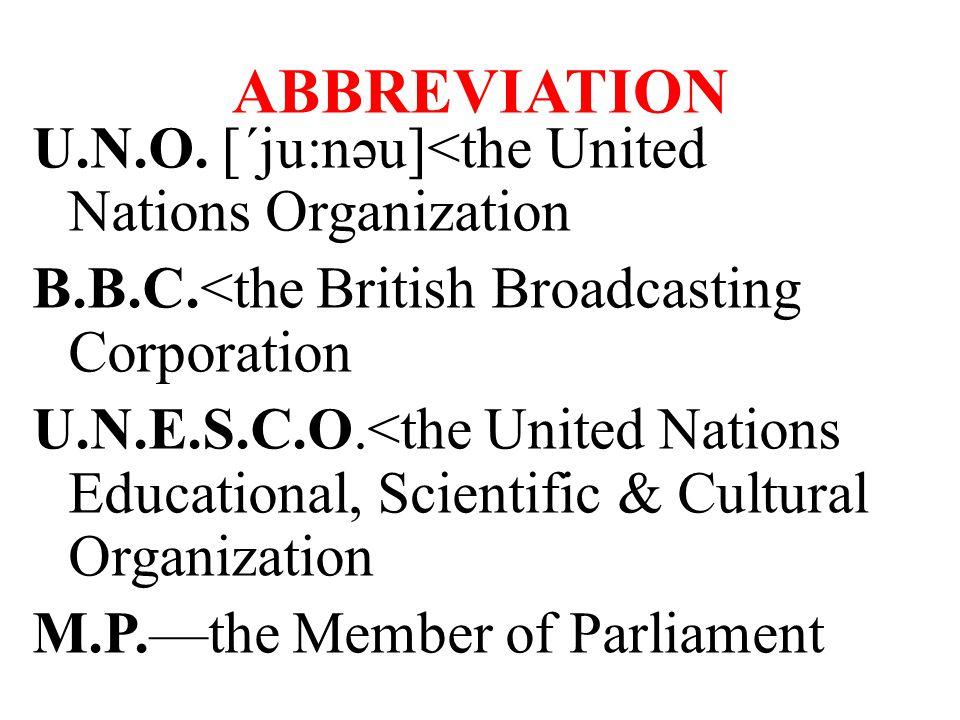 ABBREVIATION U.N.O. [΄ju:nəu]<the United Nations Organization B.B.C.<the British Broadcasting Corporation U.N.E.S.C.O.<the United Nations Educational,