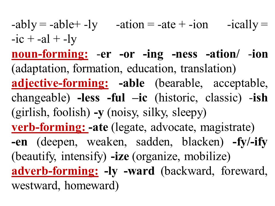 -ably = -able+ -ly -ation = -ate + -ion -ically = -ic + -al + -ly noun-forming: -er -or -ing -ness -ation/ -ion (adaptation, formation, education, translation) adjective-forming: -able (bearable, acceptable, changeable) -less -ful –ic (historic, classic) -ish (girlish, foolish) -y (noisy, silky, sleepy) verb-forming: -ate (legate, advocate, magistrate) -en (deepen, weaken, sadden, blacken) -fy/-ify (beautify, intensify) -ize (organize, mobilize) adverb-forming: -ly -ward (backward, foreward, westward, homeward)