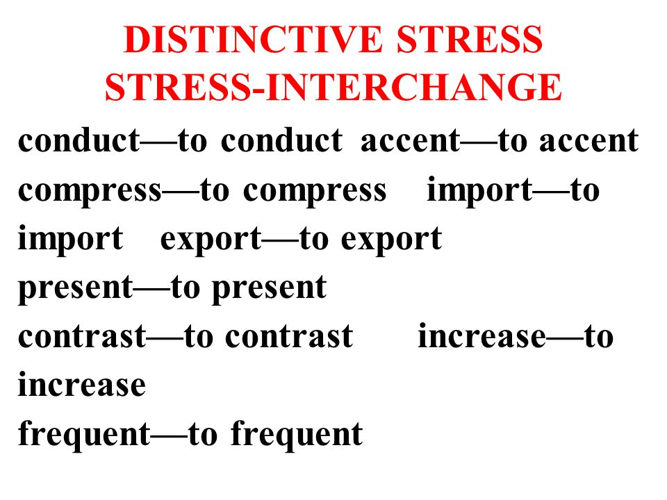 DISTINCTIVE STRESS STRESS-INTERCHANGE conduct—to conduct accent—to accent compress—to compress import—to import export—to export present—to present contrast—to contrastincrease—to increase frequent—to frequent