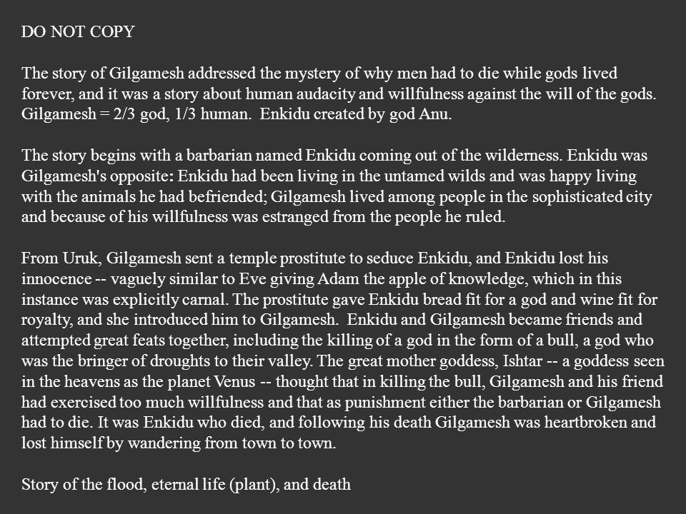 DO NOT COPY The story of Gilgamesh addressed the mystery of why men had to die while gods lived forever, and it was a story about human audacity and w