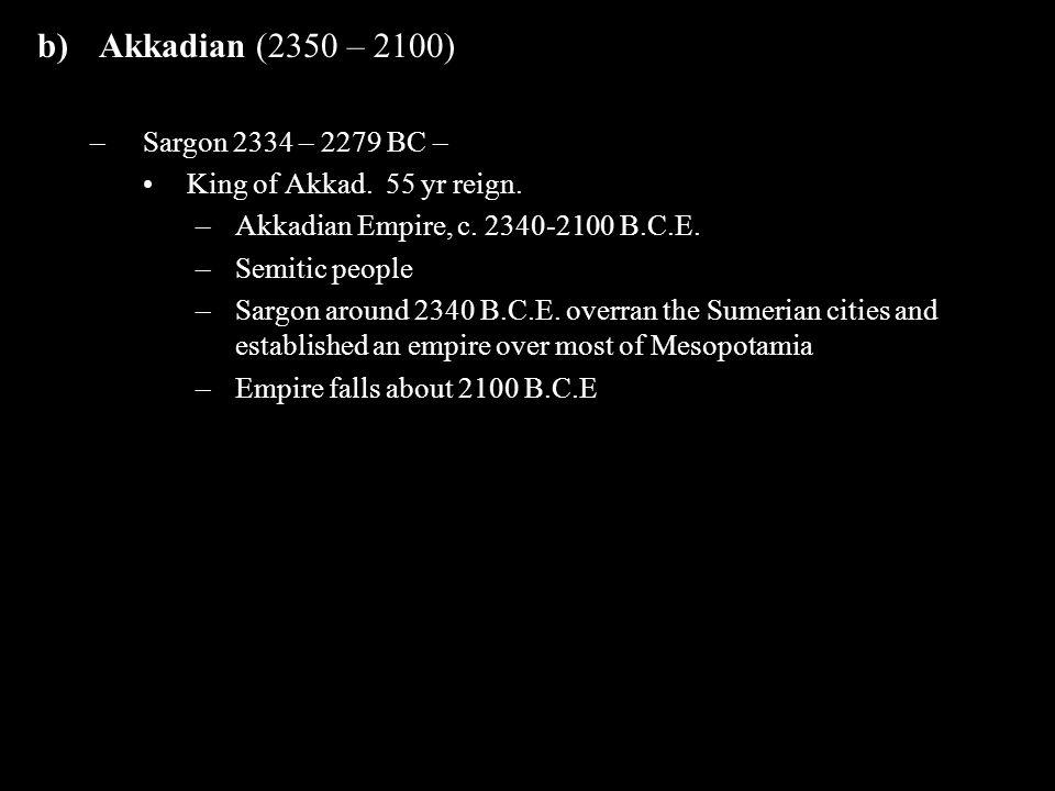 b)Akkadian (2350 – 2100) –Sargon 2334 – 2279 BC – King of Akkad. 55 yr reign. –Akkadian Empire, c. 2340-2100 B.C.E. –Semitic people –Sargon around 234