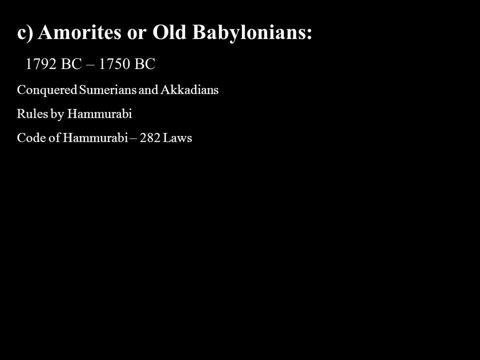 c) Amorites or Old Babylonians: 1792 BC – 1750 BC Conquered Sumerians and Akkadians Rules by Hammurabi Code of Hammurabi – 282 Laws