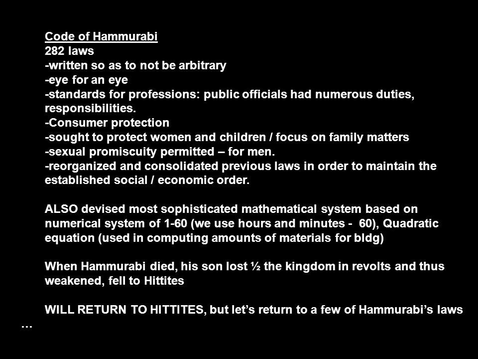 Code of Hammurabi 282 laws -written so as to not be arbitrary -eye for an eye -standards for professions: public officials had numerous duties, respon
