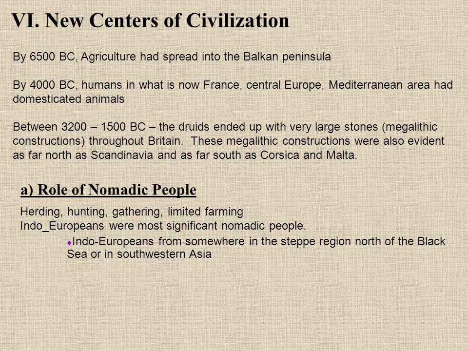 VI. New Centers of Civilization By 6500 BC, Agriculture had spread into the Balkan peninsula By 4000 BC, humans in what is now France, central Europe,